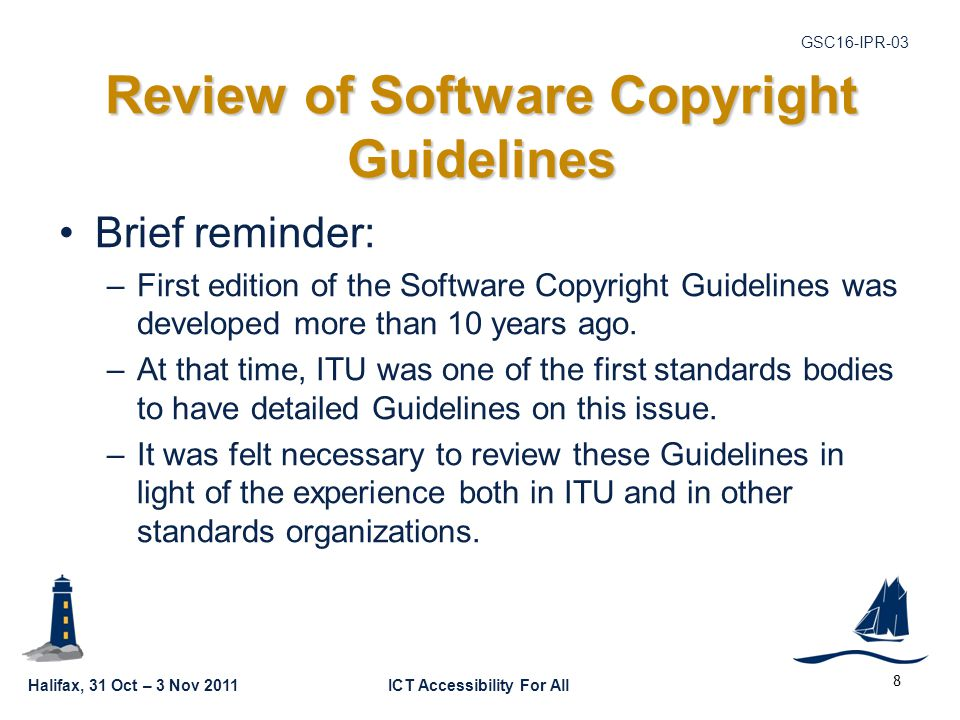 Halifax, 31 Oct – 3 Nov 2011ICT Accessibility For All GSC16-IPR-03 Review of Software Copyright Guidelines Brief reminder: –First edition of the Software Copyright Guidelines was developed more than 10 years ago.