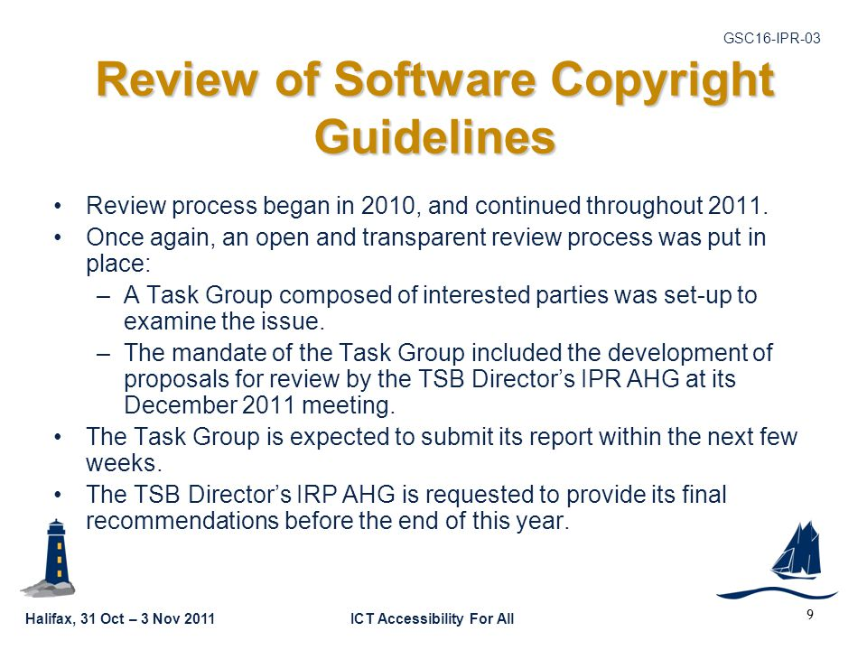 Halifax, 31 Oct – 3 Nov 2011ICT Accessibility For All GSC16-IPR-03 9 Review of Software Copyright Guidelines Review process began in 2010, and continued throughout 2011.