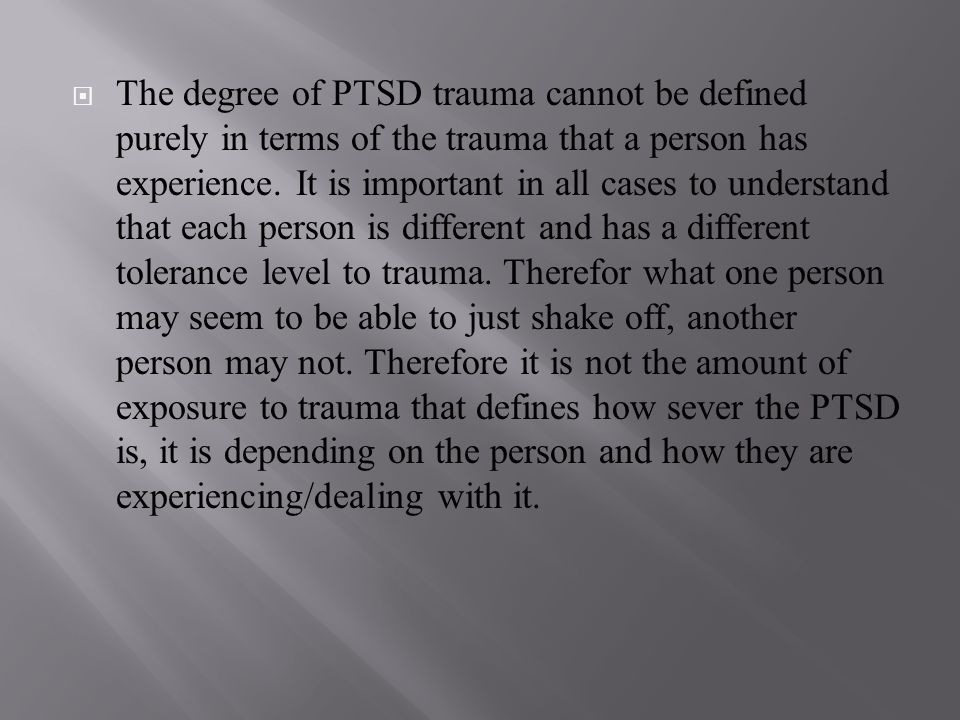  The degree of PTSD trauma cannot be defined purely in terms of the trauma that a person has experience.