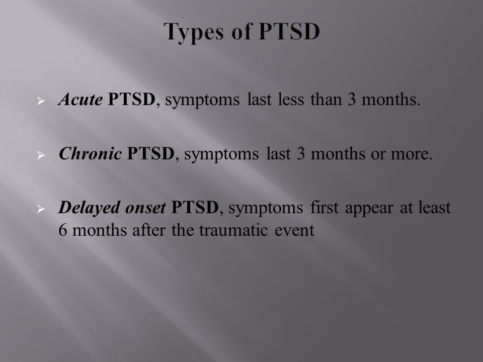  Acute PTSD, symptoms last less than 3 months.  Chronic PTSD, symptoms last 3 months or more.