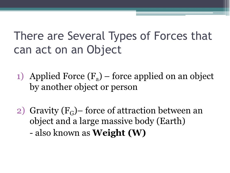 There are Several Types of Forces that can act on an Object 1)Applied Force (F a ) – force applied on an object by another object or person 2)Gravity (F G )– force of attraction between an object and a large massive body (Earth) - also known as Weight (W)