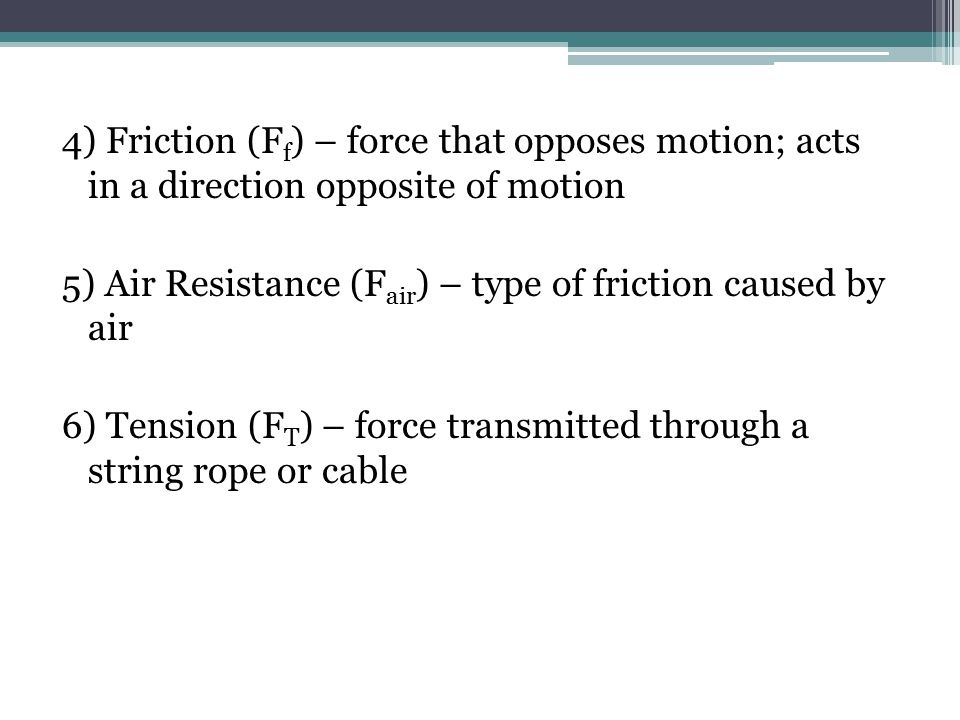 4) Friction (F f ) – force that opposes motion; acts in a direction opposite of motion 5) Air Resistance (F air ) – type of friction caused by air 6) Tension (F T ) – force transmitted through a string rope or cable