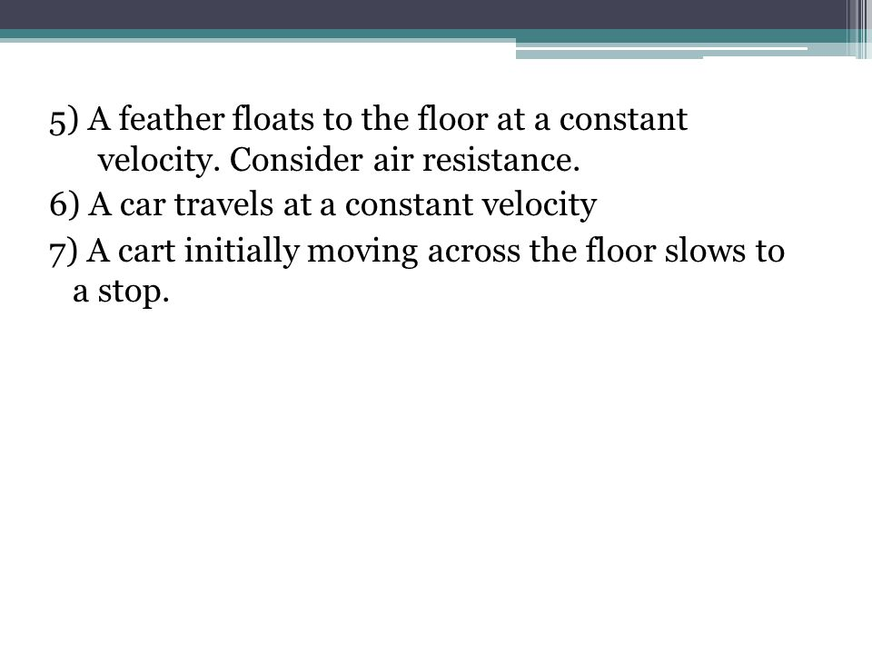 5) A feather floats to the floor at a constant velocity.