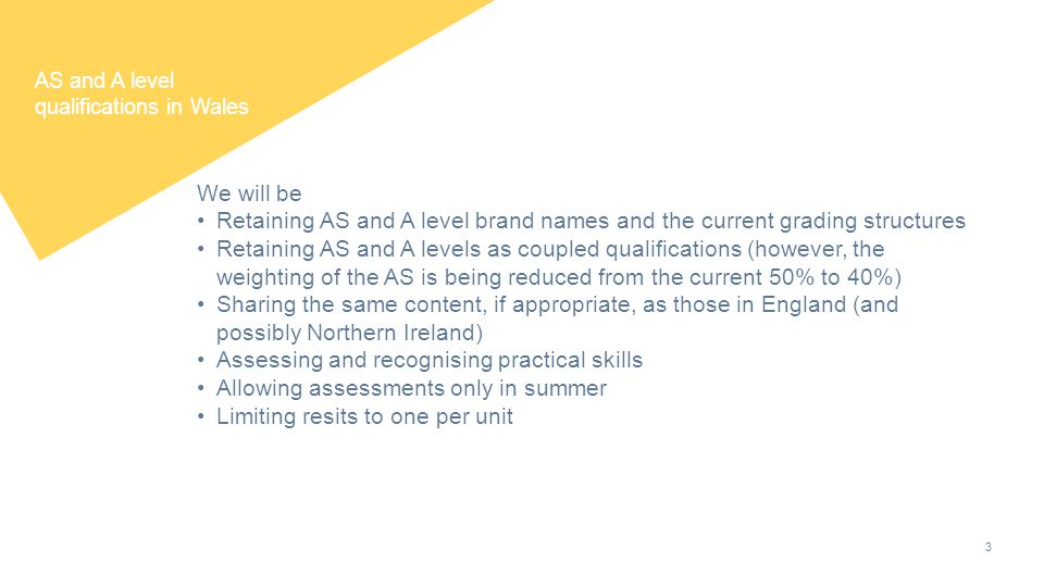 3 AS and A level qualifications in Wales We will be Retaining AS and A level brand names and the current grading structures Retaining AS and A levels as coupled qualifications (however, the weighting of the AS is being reduced from the current 50% to 40%) Sharing the same content, if appropriate, as those in England (and possibly Northern Ireland) Assessing and recognising practical skills Allowing assessments only in summer Limiting resits to one per unit
