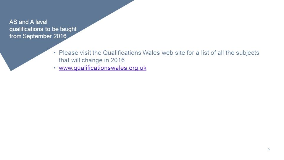 5 AS and A level qualifications to be taught from September 2016 Please visit the Qualifications Wales web site for a list of all the subjects that will change in