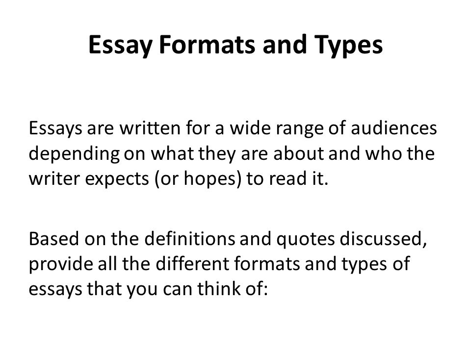 Essay Formats and Types Essays are written for a wide range of audiences depending on what they are about and who the writer expects (or hopes) to read it.