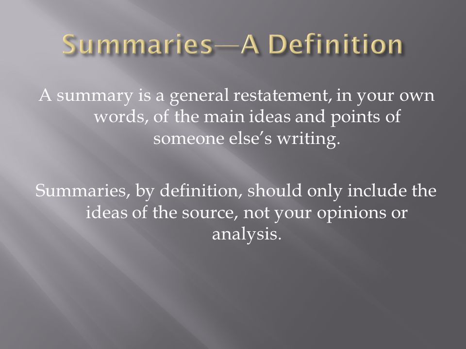 A summary is a general restatement, in your own words, of the main ideas and points of someone else's writing.