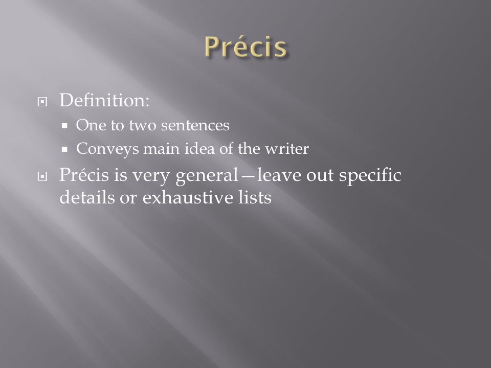  Definition:  One to two sentences  Conveys main idea of the writer  Précis is very general—leave out specific details or exhaustive lists