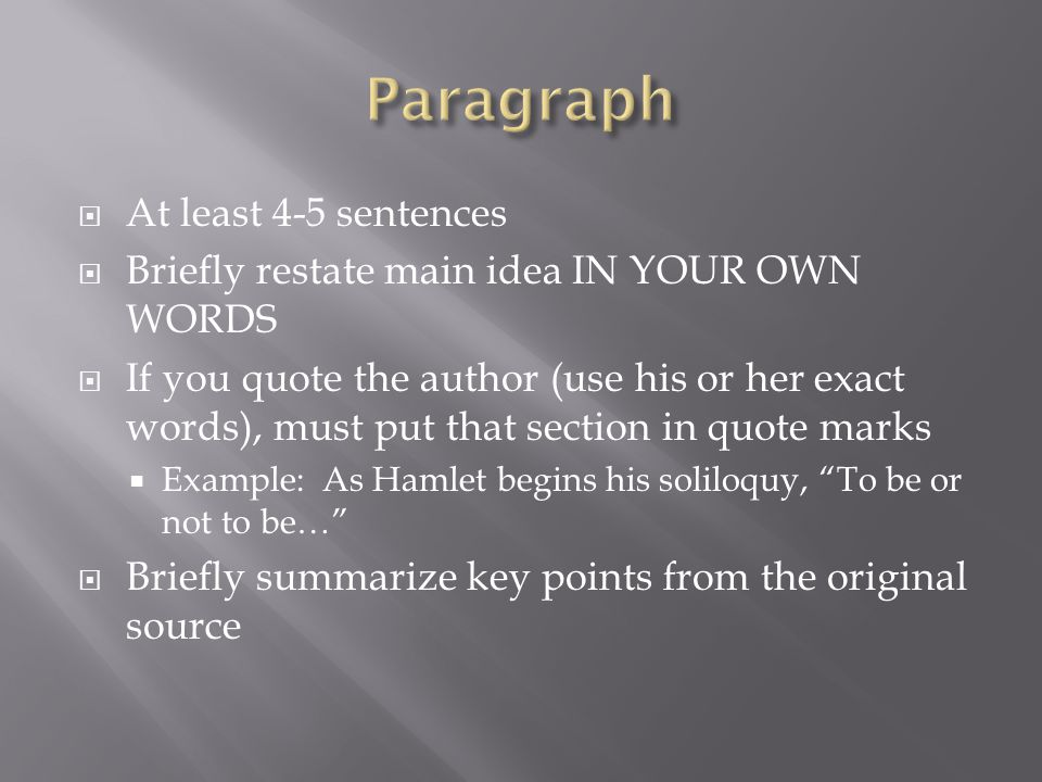  At least 4-5 sentences  Briefly restate main idea IN YOUR OWN WORDS  If you quote the author (use his or her exact words), must put that section in quote marks  Example: As Hamlet begins his soliloquy, To be or not to be…  Briefly summarize key points from the original source