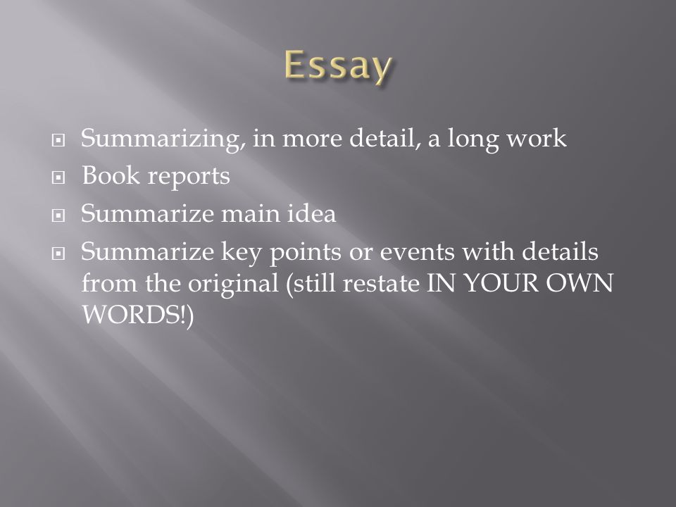  Summarizing, in more detail, a long work  Book reports  Summarize main idea  Summarize key points or events with details from the original (still restate IN YOUR OWN WORDS!)