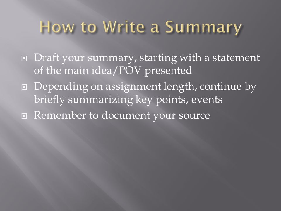  Draft your summary, starting with a statement of the main idea/POV presented  Depending on assignment length, continue by briefly summarizing key points, events  Remember to document your source