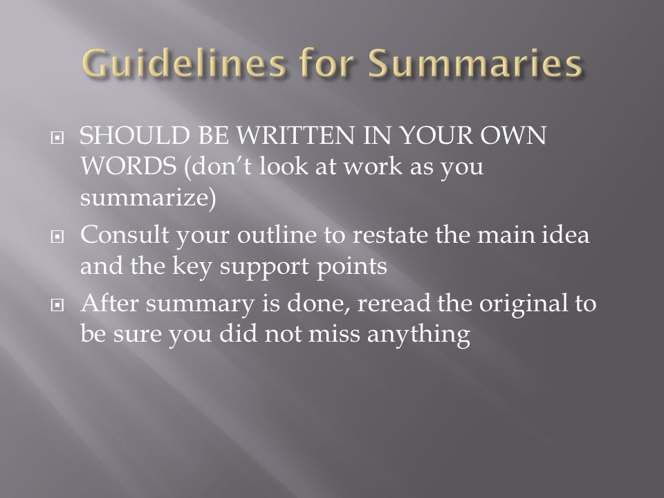  SHOULD BE WRITTEN IN YOUR OWN WORDS (don't look at work as you summarize)  Consult your outline to restate the main idea and the key support points  After summary is done, reread the original to be sure you did not miss anything