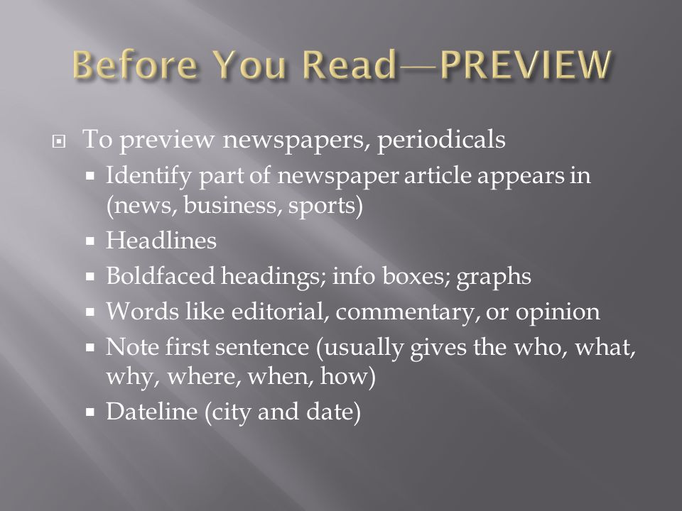  To preview newspapers, periodicals  Identify part of newspaper article appears in (news, business, sports)  Headlines  Boldfaced headings; info boxes; graphs  Words like editorial, commentary, or opinion  Note first sentence (usually gives the who, what, why, where, when, how)  Dateline (city and date)
