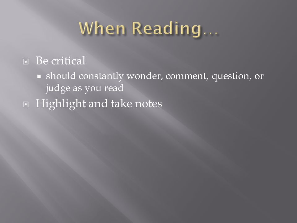  Be critical  should constantly wonder, comment, question, or judge as you read  Highlight and take notes