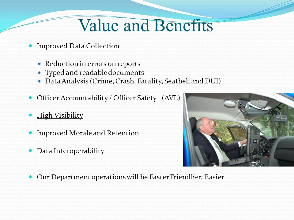 Improved Data Collection Reduction in errors on reports Typed and readable documents Data Analysis (Crime, Crash, Fatality, Seatbelt and DUI) Officer Accountability / Officer Safety (AVL) High Visibility Improved Morale and Retention Data Interoperability Our Department operations will be Faster Friendlier, Easier Value and Benefits