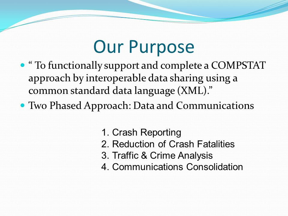 Our Purpose To functionally support and complete a COMPSTAT approach by interoperable data sharing using a common standard data language (XML). Two Phased Approach: Data and Communications 1.Crash Reporting 2.Reduction of Crash Fatalities 3.Traffic & Crime Analysis 4.Communications Consolidation