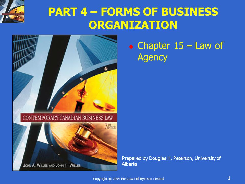 Copyright © 2004 McGraw-Hill Ryerson Limited 1 PART 4 – FORMS OF BUSINESS ORGANIZATION  Chapter 15 – Law of Agency Prepared by Douglas H.