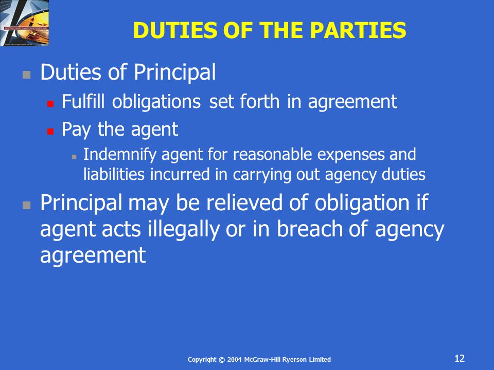 Copyright © 2004 McGraw-Hill Ryerson Limited 12 DUTIES OF THE PARTIES Duties of Principal Fulfill obligations set forth in agreement Pay the agent Indemnify agent for reasonable expenses and liabilities incurred in carrying out agency duties Principal may be relieved of obligation if agent acts illegally or in breach of agency agreement