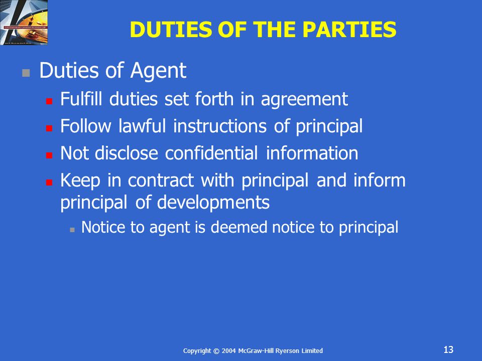 Copyright © 2004 McGraw-Hill Ryerson Limited 13 DUTIES OF THE PARTIES Duties of Agent Fulfill duties set forth in agreement Follow lawful instructions of principal Not disclose confidential information Keep in contract with principal and inform principal of developments Notice to agent is deemed notice to principal