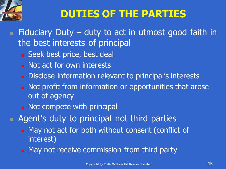 Copyright © 2004 McGraw-Hill Ryerson Limited 15 DUTIES OF THE PARTIES Fiduciary Duty – duty to act in utmost good faith in the best interests of principal Seek best price, best deal Not act for own interests Disclose information relevant to principal's interests Not profit from information or opportunities that arose out of agency Not compete with principal Agent's duty to principal not third parties May not act for both without consent (conflict of interest) May not receive commission from third party