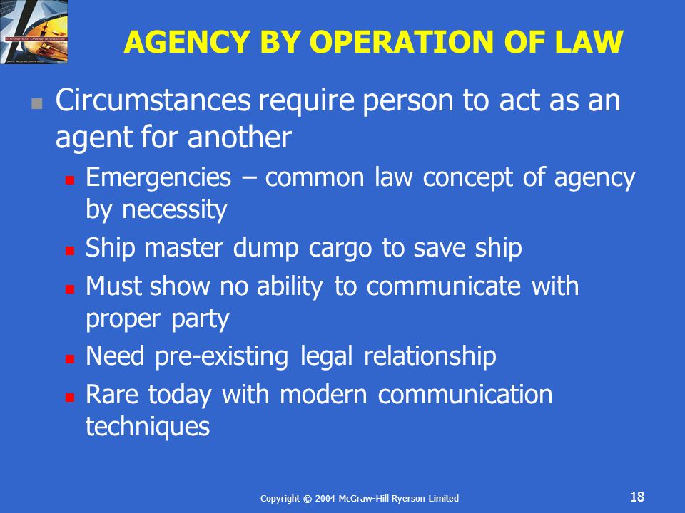 Copyright © 2004 McGraw-Hill Ryerson Limited 18 AGENCY BY OPERATION OF LAW Circumstances require person to act as an agent for another Emergencies – common law concept of agency by necessity Ship master dump cargo to save ship Must show no ability to communicate with proper party Need pre-existing legal relationship Rare today with modern communication techniques