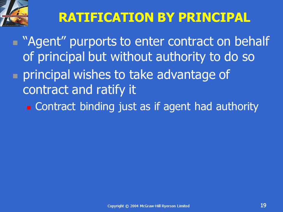 Copyright © 2004 McGraw-Hill Ryerson Limited 19 RATIFICATION BY PRINCIPAL Agent purports to enter contract on behalf of principal but without authority to do so principal wishes to take advantage of contract and ratify it Contract binding just as if agent had authority