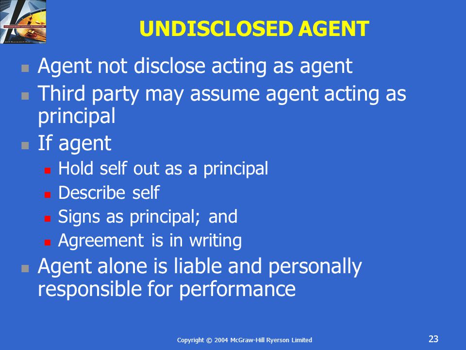 Copyright © 2004 McGraw-Hill Ryerson Limited 23 UNDISCLOSED AGENT Agent not disclose acting as agent Third party may assume agent acting as principal If agent Hold self out as a principal Describe self Signs as principal; and Agreement is in writing Agent alone is liable and personally responsible for performance