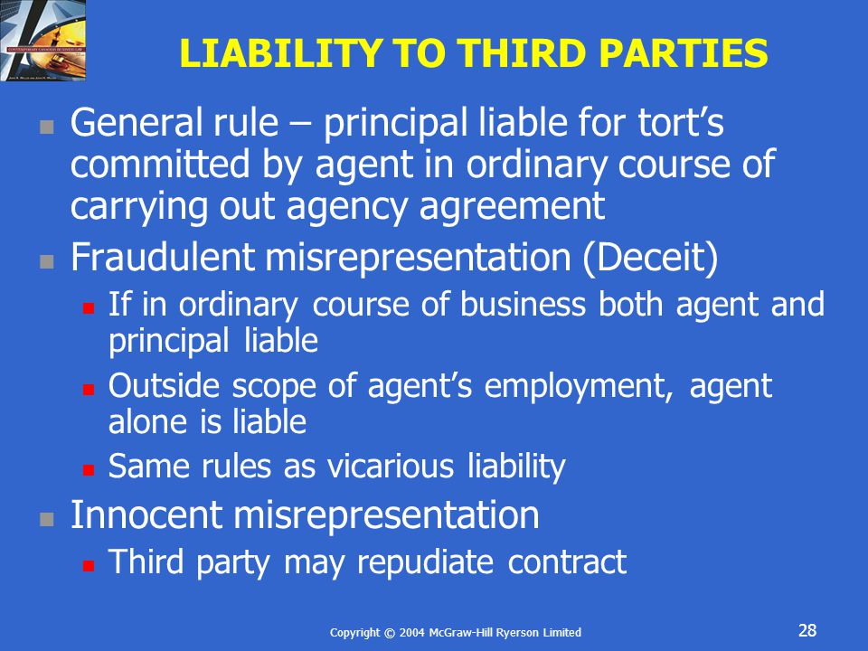 Copyright © 2004 McGraw-Hill Ryerson Limited 28 LIABILITY TO THIRD PARTIES General rule – principal liable for tort's committed by agent in ordinary course of carrying out agency agreement Fraudulent misrepresentation (Deceit) If in ordinary course of business both agent and principal liable Outside scope of agent's employment, agent alone is liable Same rules as vicarious liability Innocent misrepresentation Third party may repudiate contract