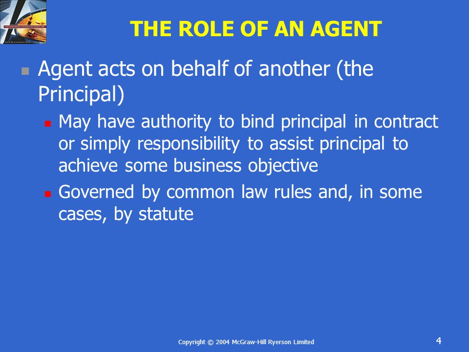 Copyright © 2004 McGraw-Hill Ryerson Limited 4 THE ROLE OF AN AGENT Agent acts on behalf of another (the Principal) May have authority to bind principal in contract or simply responsibility to assist principal to achieve some business objective Governed by common law rules and, in some cases, by statute