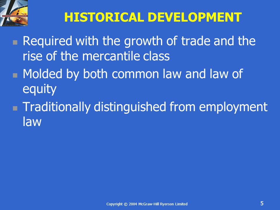 Copyright © 2004 McGraw-Hill Ryerson Limited 5 HISTORICAL DEVELOPMENT Required with the growth of trade and the rise of the mercantile class Molded by both common law and law of equity Traditionally distinguished from employment law