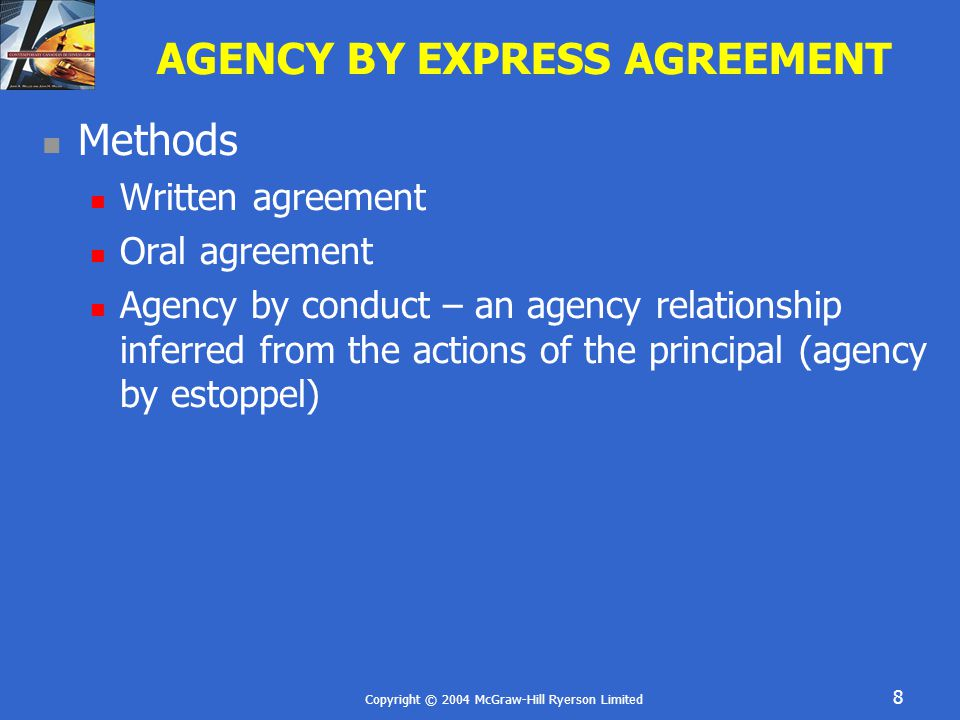 Copyright © 2004 McGraw-Hill Ryerson Limited 8 AGENCY BY EXPRESS AGREEMENT Methods Written agreement Oral agreement Agency by conduct – an agency relationship inferred from the actions of the principal (agency by estoppel)