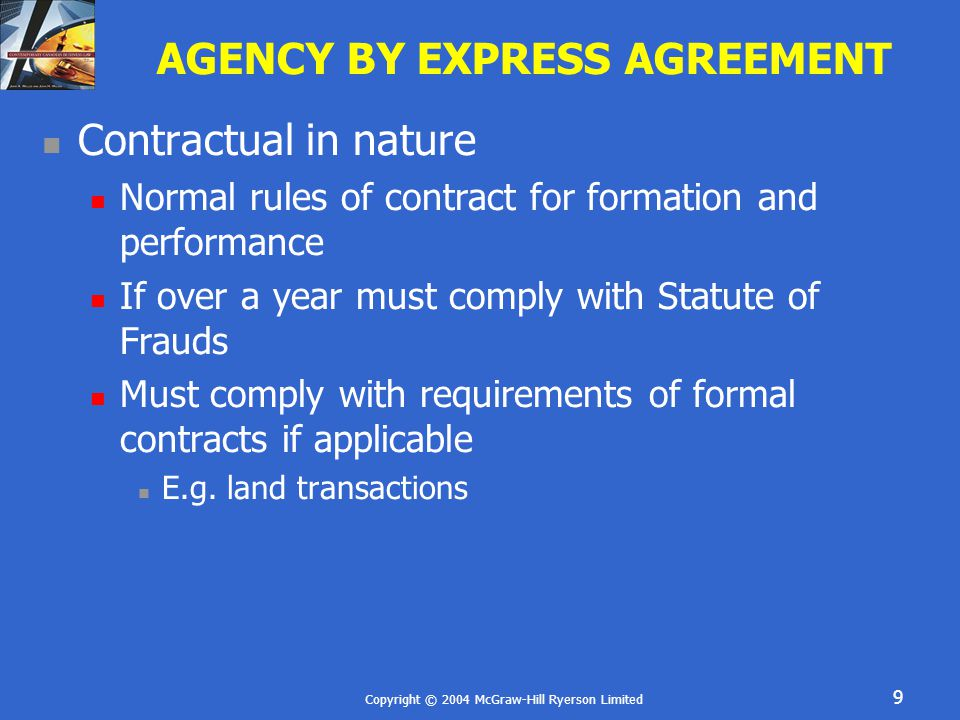 Copyright © 2004 McGraw-Hill Ryerson Limited 9 AGENCY BY EXPRESS AGREEMENT Contractual in nature Normal rules of contract for formation and performance If over a year must comply with Statute of Frauds Must comply with requirements of formal contracts if applicable E.g.