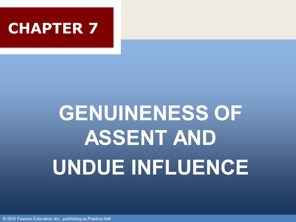 © 2010 Pearson Education, Inc., publishing as Prentice-Hall 1 GENUINENESS OF ASSENT AND UNDUE INFLUENCE © 2010 Pearson Education, Inc., publishing as Prentice-Hall CHAPTER 7
