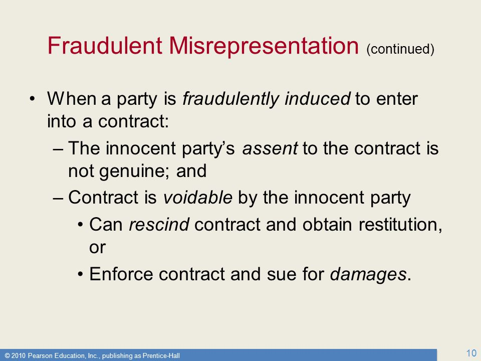 © 2010 Pearson Education, Inc., publishing as Prentice-Hall 10 Fraudulent Misrepresentation (continued) When a party is fraudulently induced to enter into a contract: –The innocent party's assent to the contract is not genuine; and –Contract is voidable by the innocent party Can rescind contract and obtain restitution, or Enforce contract and sue for damages.