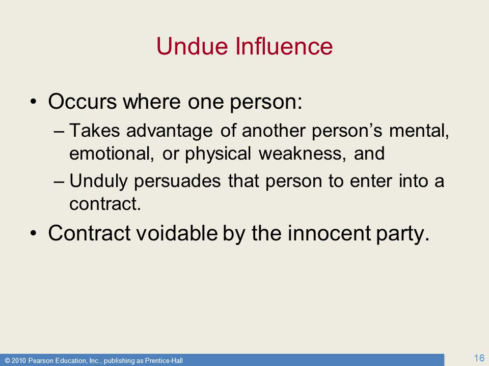 © 2010 Pearson Education, Inc., publishing as Prentice-Hall 16 Undue Influence Occurs where one person: –Takes advantage of another person's mental, emotional, or physical weakness, and –Unduly persuades that person to enter into a contract.
