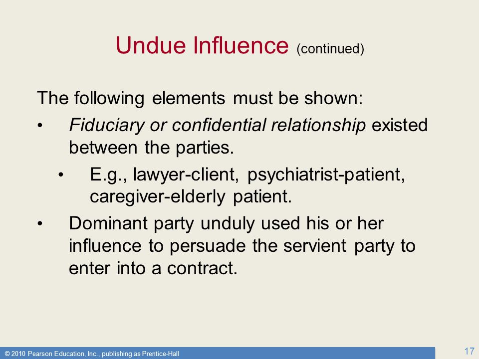 © 2010 Pearson Education, Inc., publishing as Prentice-Hall 17 Undue Influence (continued) The following elements must be shown: Fiduciary or confidential relationship existed between the parties.