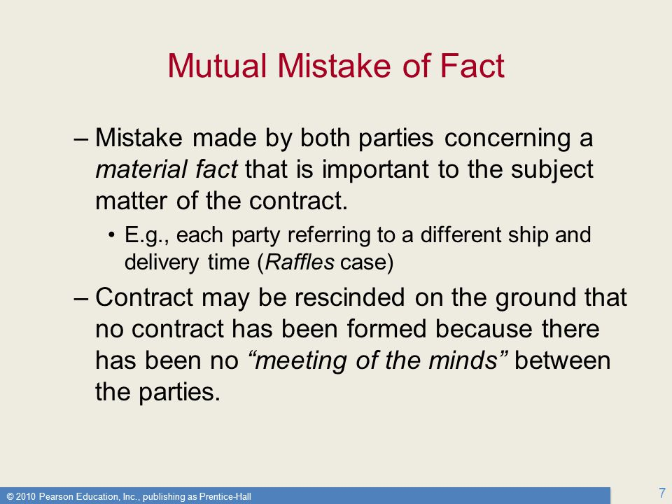 © 2010 Pearson Education, Inc., publishing as Prentice-Hall 7 Mutual Mistake of Fact –Mistake made by both parties concerning a material fact that is important to the subject matter of the contract.