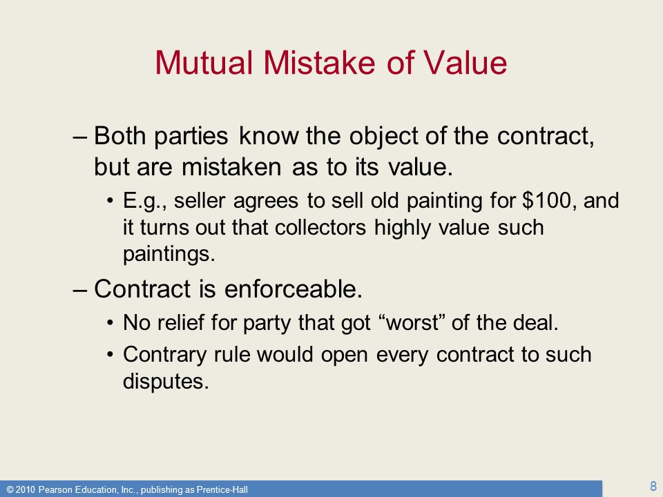 © 2010 Pearson Education, Inc., publishing as Prentice-Hall 8 Mutual Mistake of Value –Both parties know the object of the contract, but are mistaken as to its value.