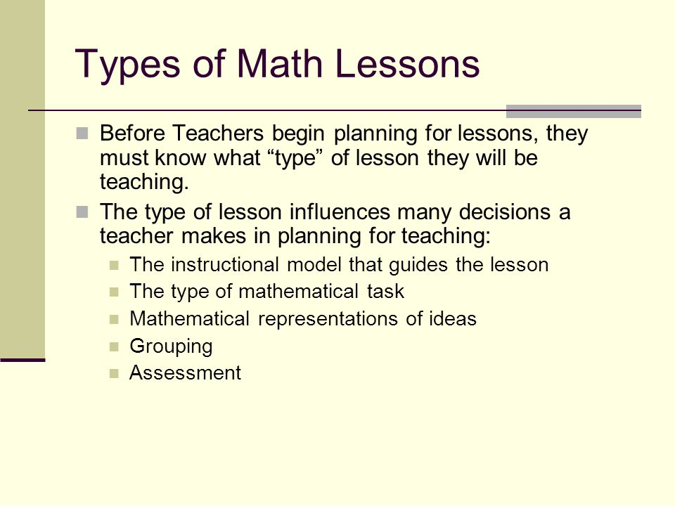 Types of Math Lessons Before Teachers begin planning for lessons, they must know what type of lesson they will be teaching.