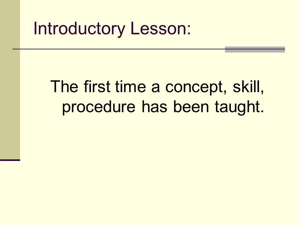 Introductory Lesson: The first time a concept, skill, procedure has been taught.