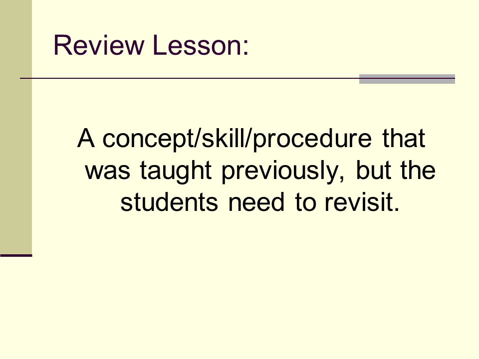 Review Lesson: A concept/skill/procedure that was taught previously, but the students need to revisit.
