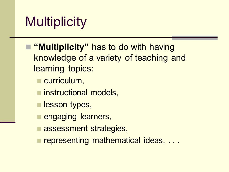 Multiplicity Multiplicity has to do with having knowledge of a variety of teaching and learning topics: curriculum, instructional models, lesson types, engaging learners, assessment strategies, representing mathematical ideas,...
