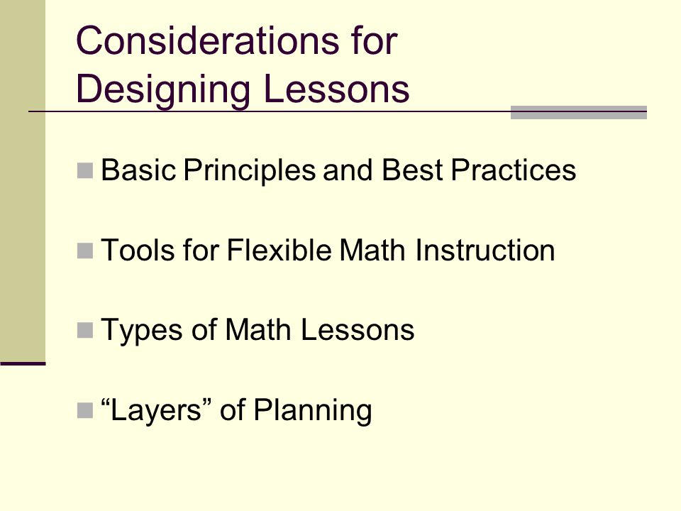 Considerations for Designing Lessons Basic Principles and Best Practices Tools for Flexible Math Instruction Types of Math Lessons Layers of Planning