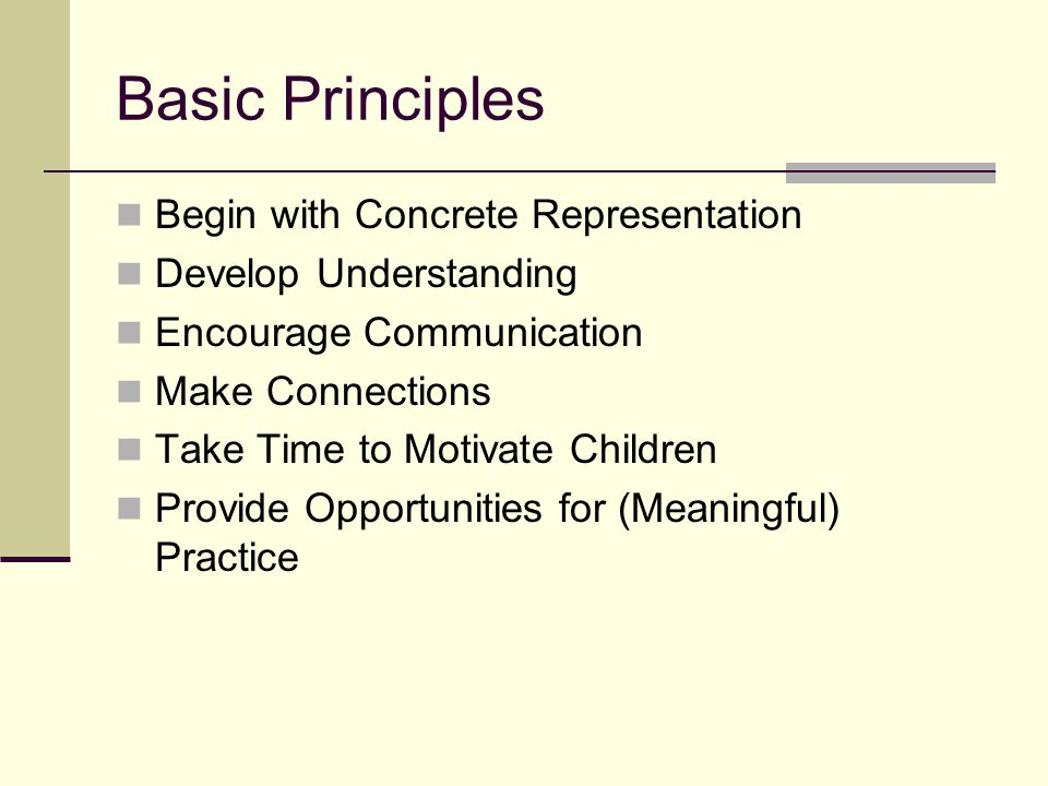 Basic Principles Begin with Concrete Representation Develop Understanding Encourage Communication Make Connections Take Time to Motivate Children Provide Opportunities for (Meaningful) Practice