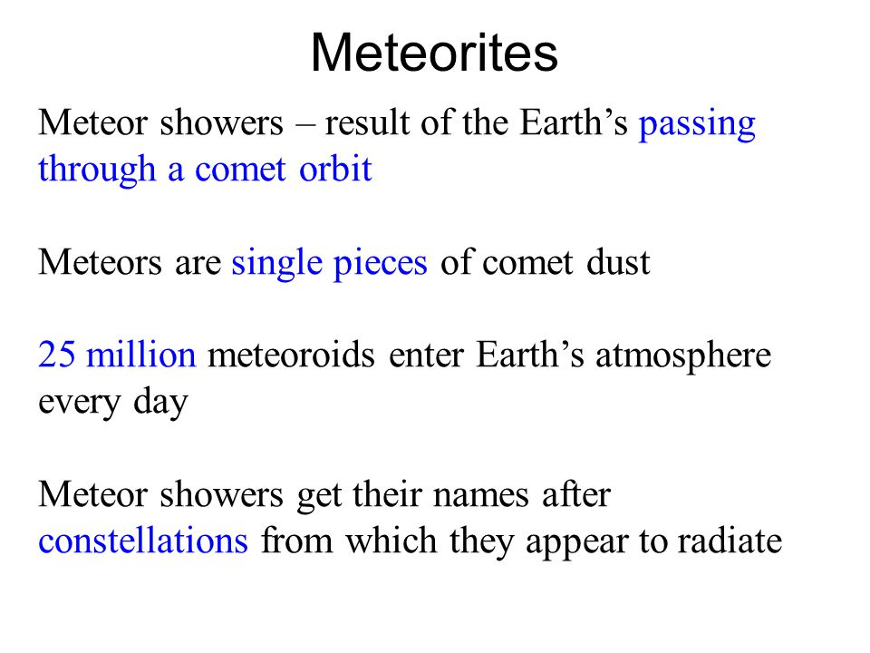 Meteorites Meteor showers – result of the Earth's passing through a comet orbit Meteors are single pieces of comet dust 25 million meteoroids enter Earth's atmosphere every day Meteor showers get their names after constellations from which they appear to radiate