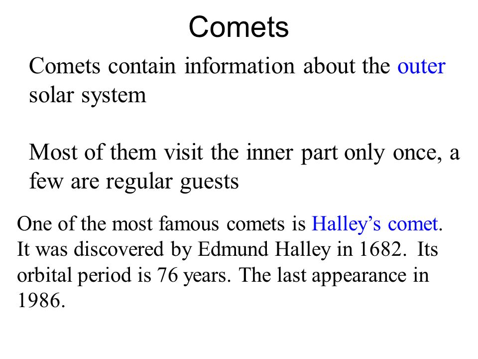 Comets Comets contain information about the outer solar system Most of them visit the inner part only once, a few are regular guests One of the most famous comets is Halley's comet.