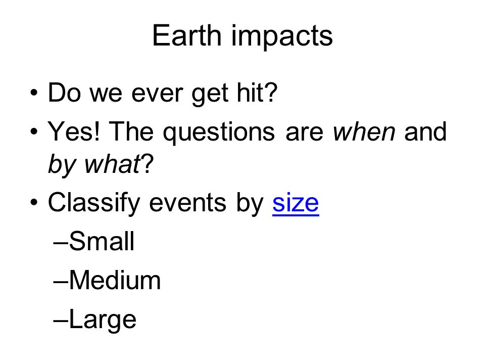 Earth impacts Do we ever get hit. Yes. The questions are when and by what.