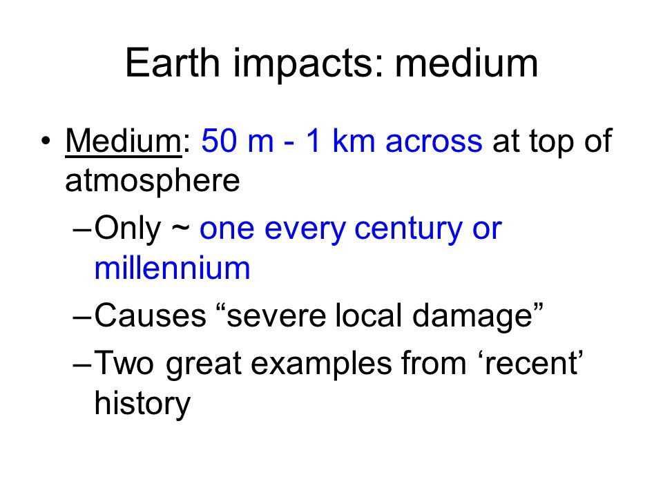Earth impacts: medium Medium: 50 m - 1 km across at top of atmosphere –Only ~ one every century or millennium –Causes severe local damage –Two great examples from 'recent' history