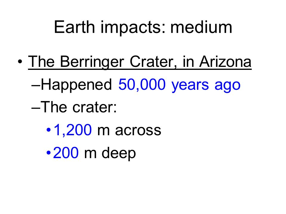 Earth impacts: medium The Berringer Crater, in Arizona –Happened 50,000 years ago –The crater: 1,200 m across 200 m deep