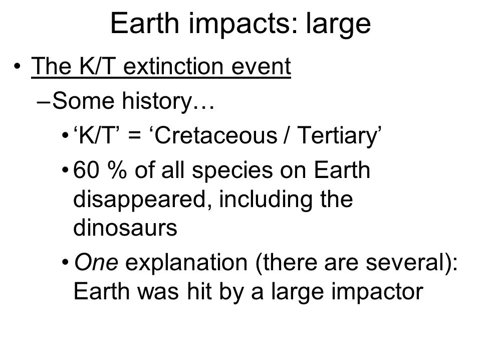 Earth impacts: large The K/T extinction event –Some history… 'K/T' = 'Cretaceous / Tertiary' 60 % of all species on Earth disappeared, including the dinosaurs One explanation (there are several): Earth was hit by a large impactor